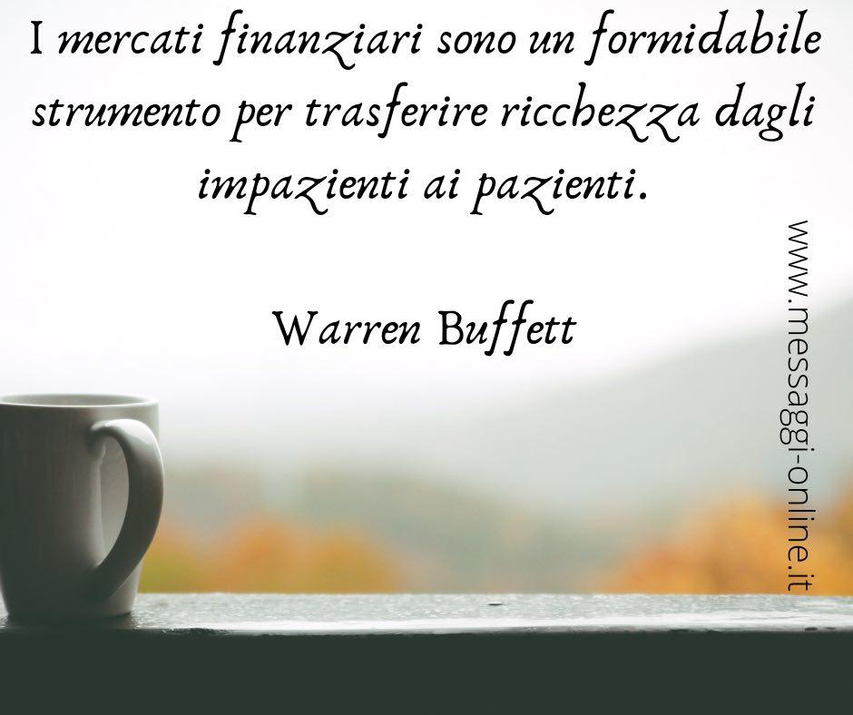I mercati finanziari sono un formidabile strumento per trasferire ricchezza dagli impazienti ai pazienti. Warren Buffett