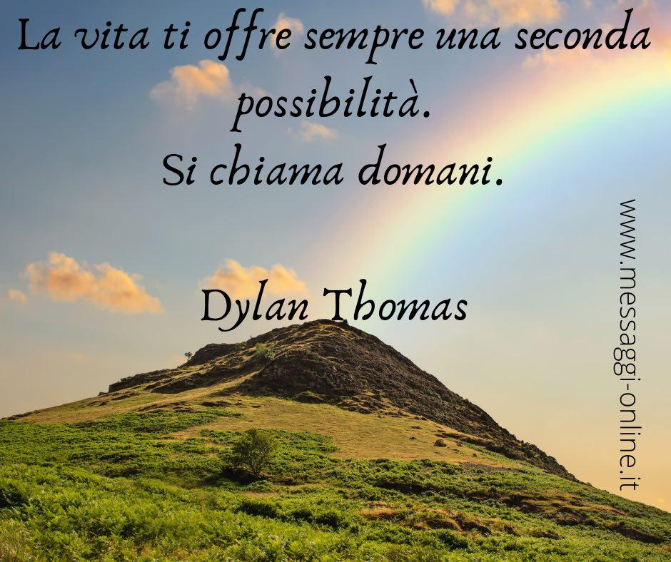 La vita ti offre sempre una seconda possibilità. Si chiama domani. Dylan Thomas