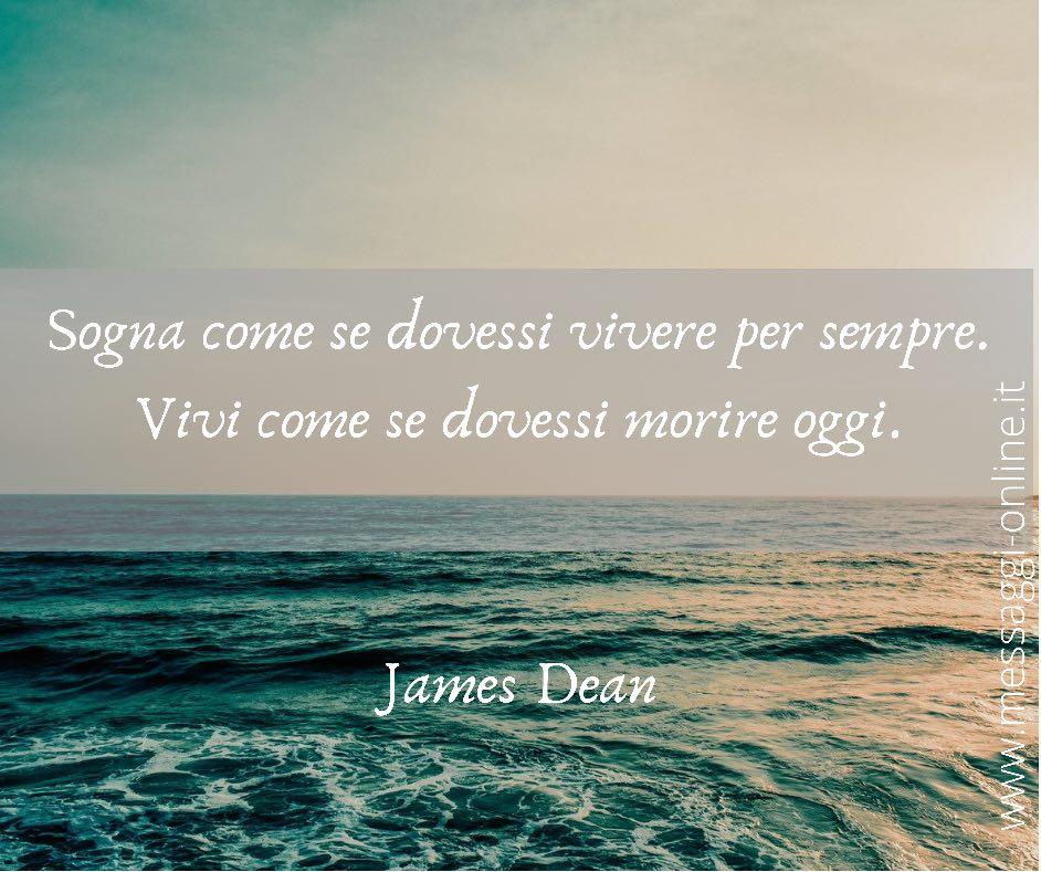 Sogna come se dovessi vivere per sempre. Vivi come se dovessi morire oggi. James Dean