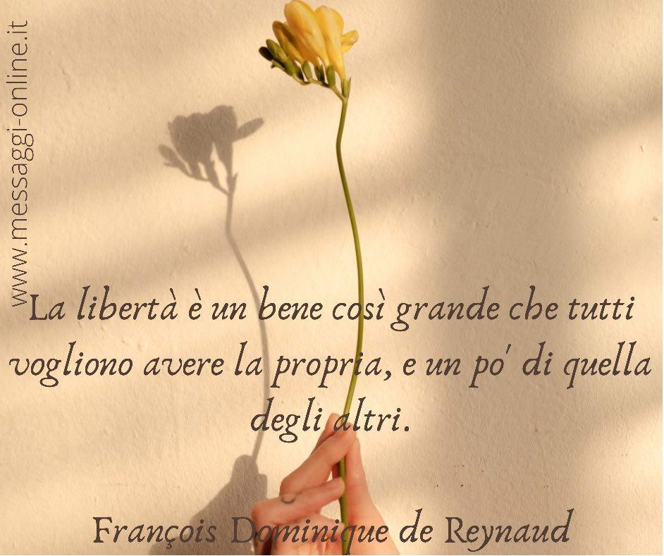 La libertà è un bene così grande che tutti vogliono avere la propria, e un po' di quella degli altri. François Dominique de Reynaud