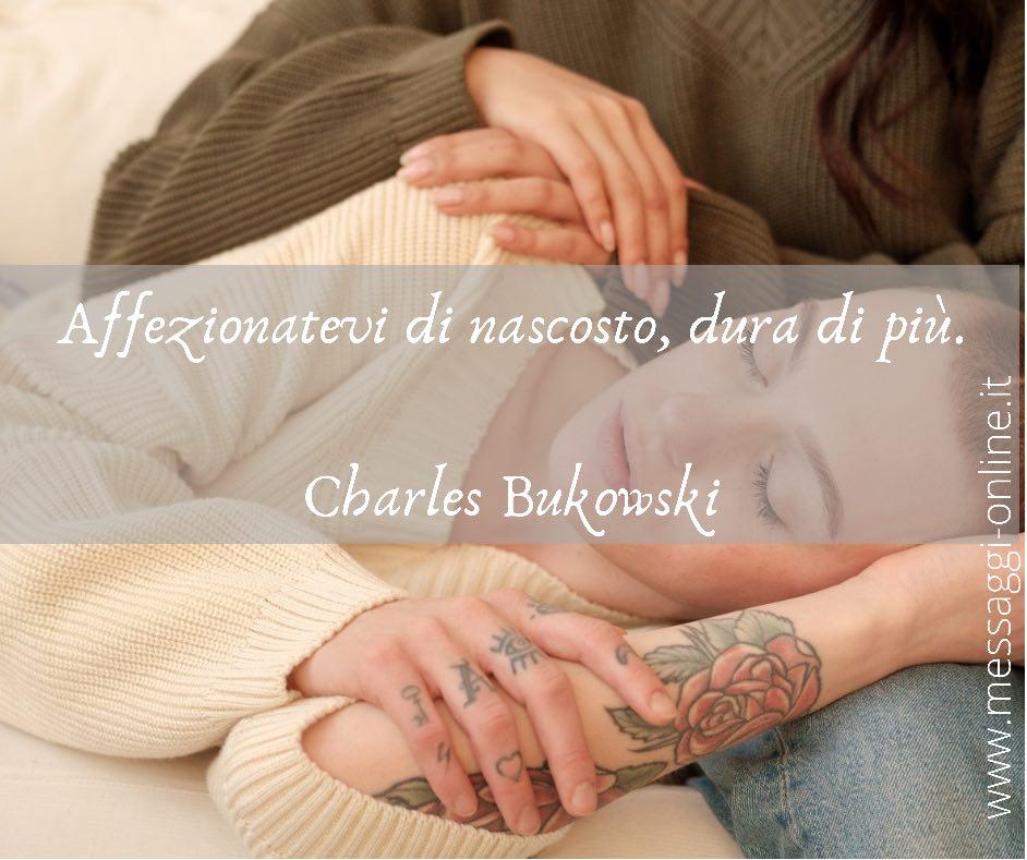Affezionatevi di nascosto, dura di più. Charles Bukowski