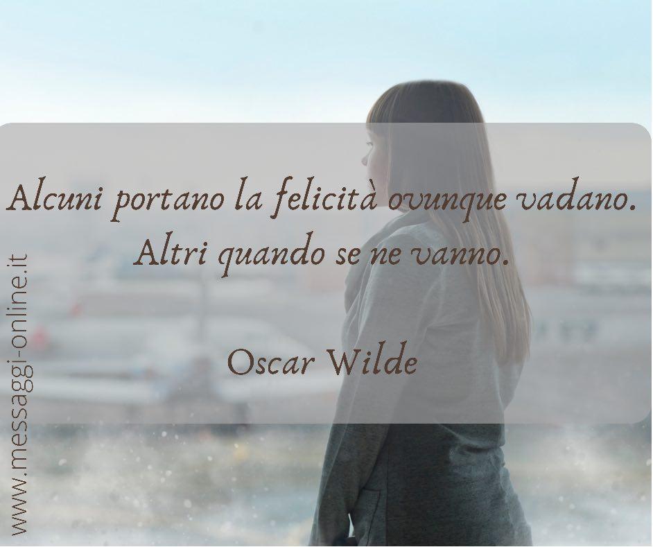 Alcuni portano la felicità ovunque vadano. Altri quando se ne vanno. Oscar Wilde