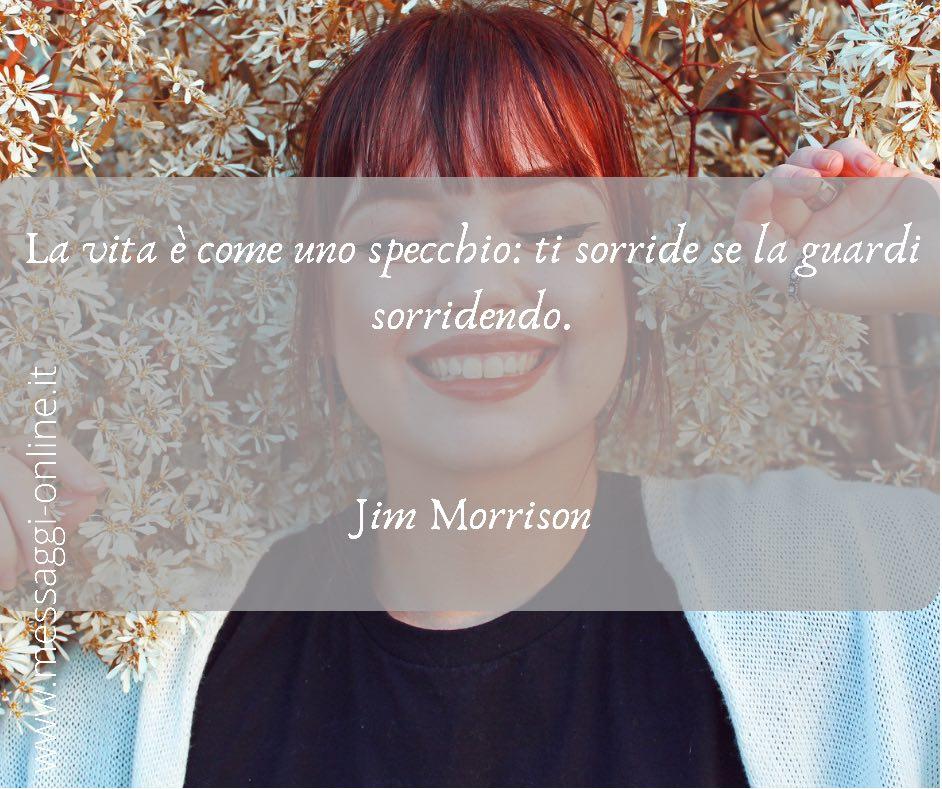 La vita è come uno specchio: ti sorride se la guardi sorridendo. Jim Morrison