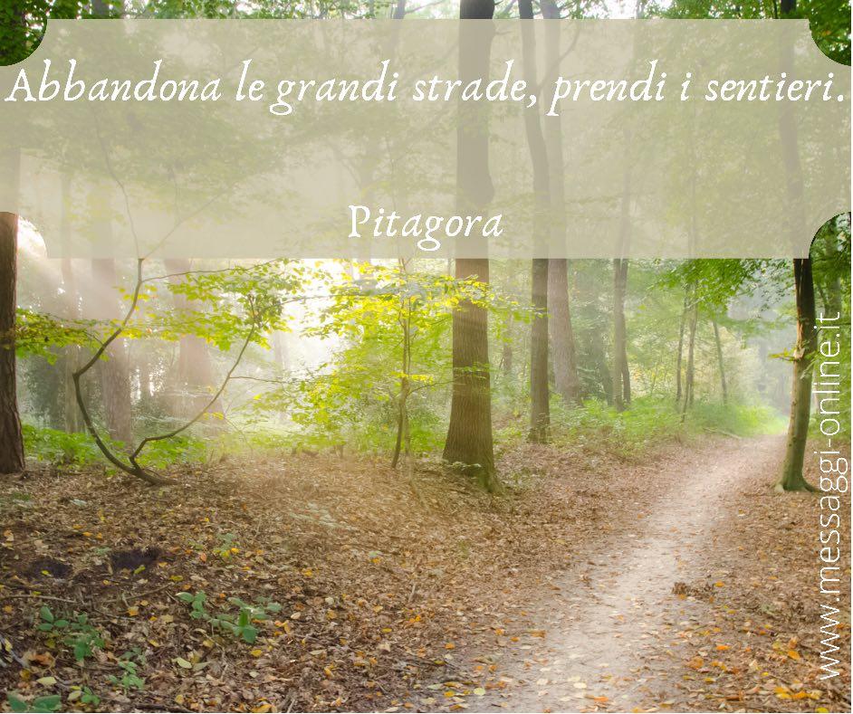 Abbandona le grandi strade, prendi i sentieri. Pitagora
